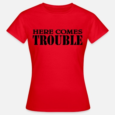 Trouble Here comes Trouble - Women's T-Shirt
