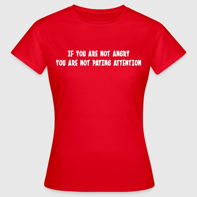 If you are not angry, you are not paying attention - Vrouwen T-shirt