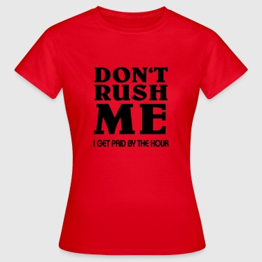 Hour Don't rush me - I get paid by the hour - Women's T-Shirt