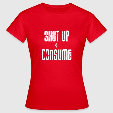 ++ SHUT up and CONSUME ++ - Women's T-Shirt