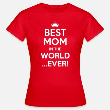 Worlds Best Mom Ever best mom in the world ever - Women's T-Shirt