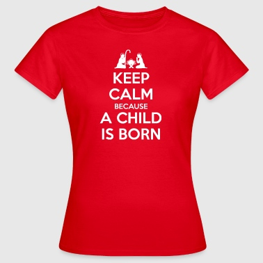 Keep Calm because a Child is Born - Women's T-Shirt