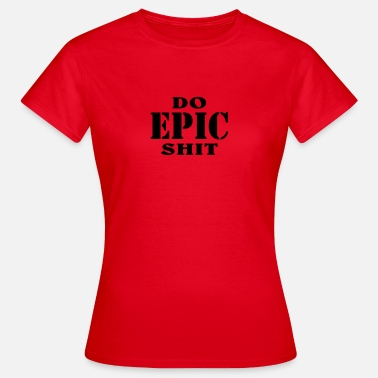 Do Epic Shit Do epic shit - Vrouwen T-shirt