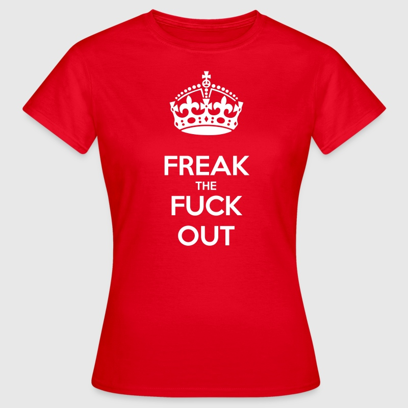 Freak The Fuck Out - Women's T-Shirt