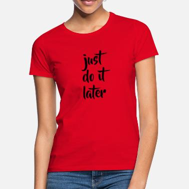 Just Do It Later JUST DO IT LATER - Frauen T-Shirt