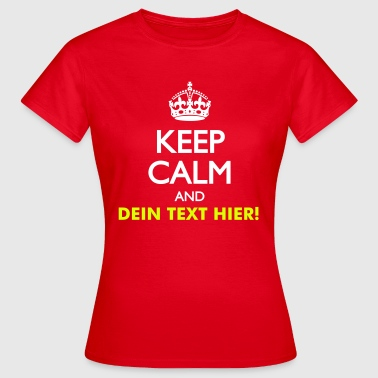 KEEP CALM AND (Dein Text) - Frauen T-Shirt