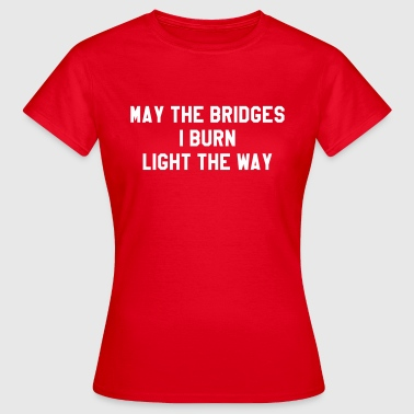 May the bridges I burn light the way - Women's T-Shirt