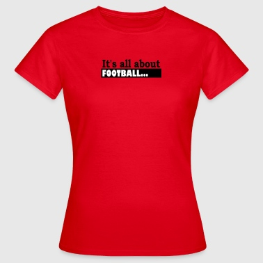 Its all about Football - Women's T-Shirt