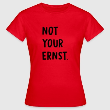 Not your ernst Spruch - Frauen T-Shirt