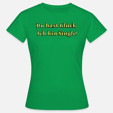 Du Hast Glück Ich Bin Single Du hast Glueck Ich bin Single - Frauen T-Shirt