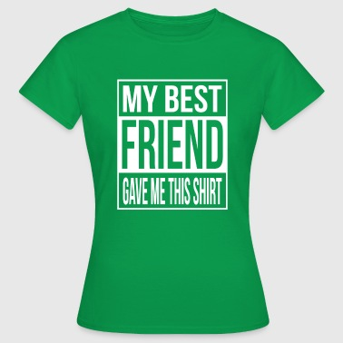 My best friend gave me this shirt -  friendship - Vrouwen T-shirt