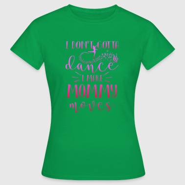 I don't gotta dance i make Mommy moves - Camiseta mujer