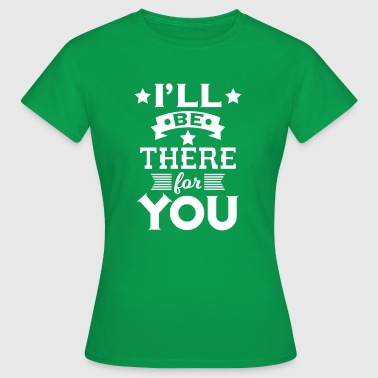 I'll be there for you - encouraging & heartening - T-shirt Femme