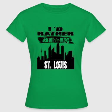 St Louis Gift Id rather be in St Louis - Women's T-Shirt