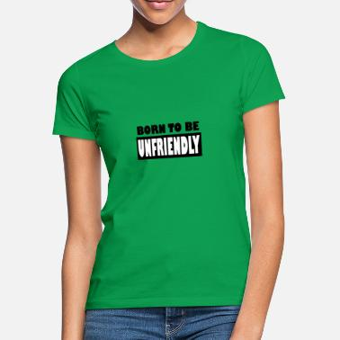 Unfriendly Born to be unfriendly - Women's T-Shirt