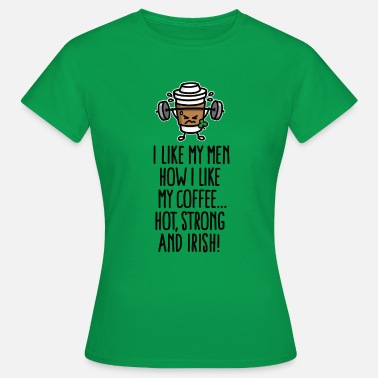 Grappige Ierse I like my men like my coffee hot, strong and Irish - Vrouwen T-shirt