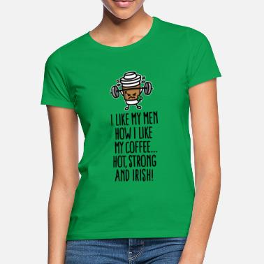 Funny I like my men like my coffee hot, strong and Irish - Women's T-Shirt