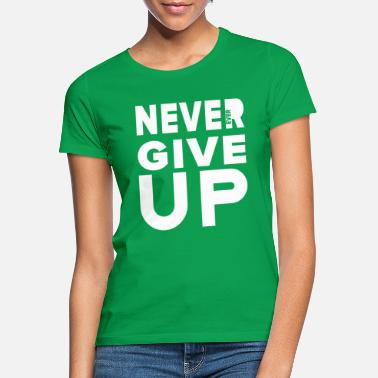 Never Give Up Never give up! - Women's T-Shirt