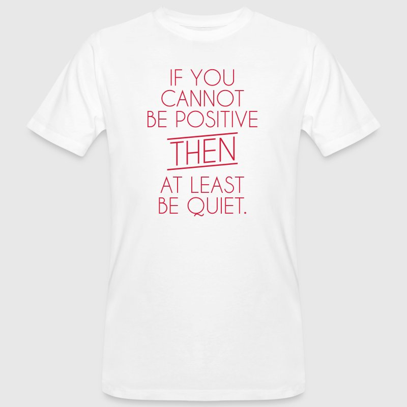 If you cannot be positive - be quiet - Männer Bio-T-Shirt