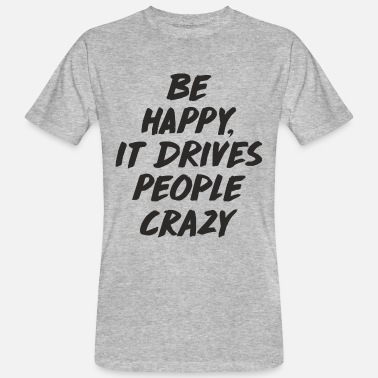 Crazy Be Happy it Drives People Crazy - Mannen Bio-T-shirt