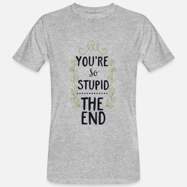Behämmert You are so stupid-the End!Du bist so dumm-Ende! - Männer Bio-T-Shirt