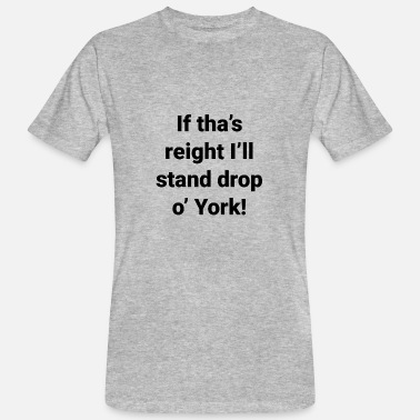 Yorkshire Dialect Yorkshire -If tha's reight I'll stand drop o' York - Men's Organic T-Shirt