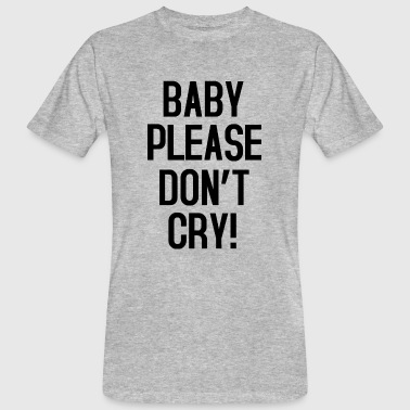 Baby please don't cry - Camiseta ecológica hombre
