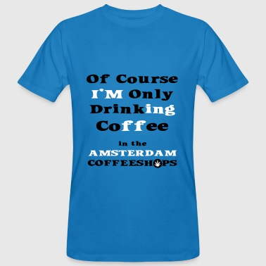 Of course I'm only drinking coffee in the Amsterdam Coffee Shop - Men's Organic T-shirt