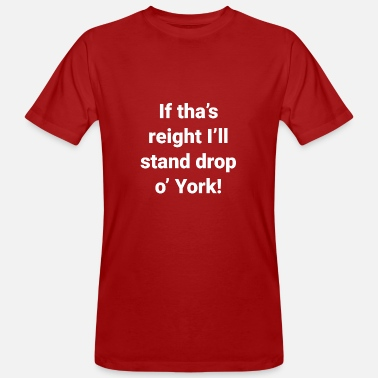 Yorkshire Dialect Yorkshire -If Tha's Reight I'll Stand Drop of York - Men's Organic T-Shirt