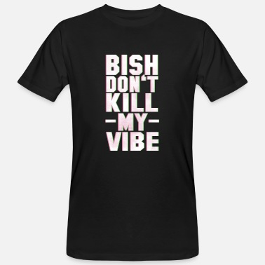 Vibe BITCH DO NOT KILL MY VIBE - Camiseta ecológica hombre