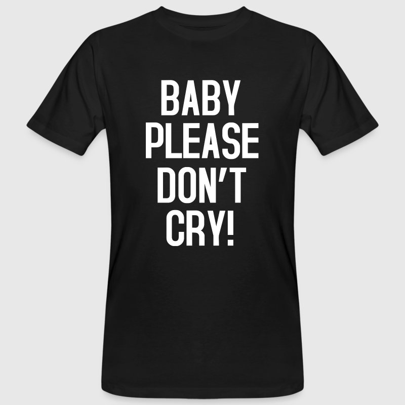 Baby please don't cry - Men's Organic T-shirt