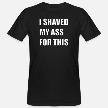 Shave I SHAVED MY ASS FOR THIS - Men's Organic T-Shirt