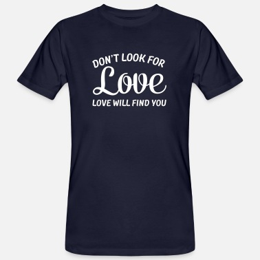 Looking For Love Don\'t Look For Love - Love Will Find You - Men's Organic T-Shirt