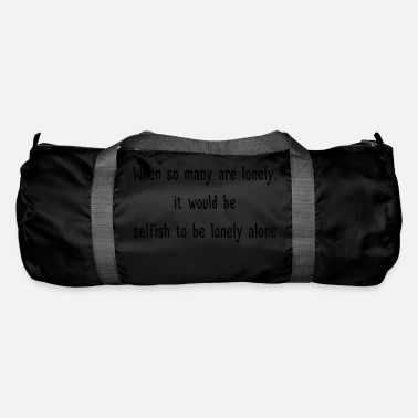 Selfish Selfish to be lonely alone - Duffle Bag