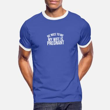 Wife Be nice to me my wife is pregnant - Mannen ringer T-shirt