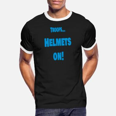 Troops Troops ... Helmets on! - Men's Ringer T-Shirt