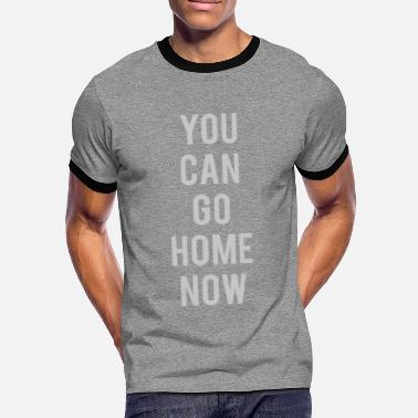 YOU CAN GO HOME NOW - GYM - Men's Ringer T-Shirt