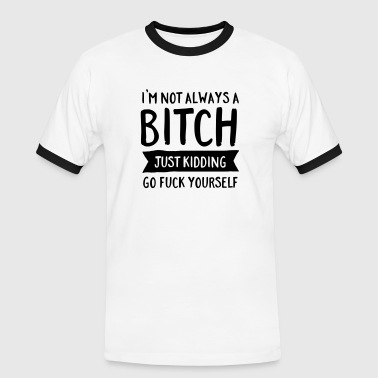 I'm Not Always A Bitch - Just Kidding... - Men's Ringer Shirt