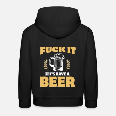 Alcoholic Beverage Fuck It Let's Have A Beer Alcohol Beverage - Kids' Premium Hoodie