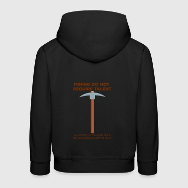 Mining: Mining do not require talent. all you - Kids' Premium Hoodie
