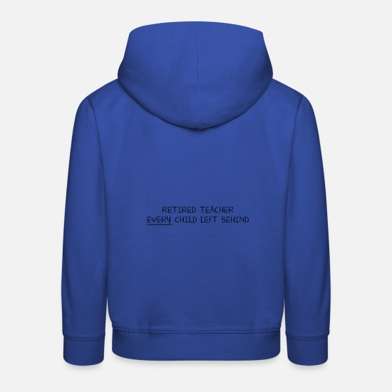 Teacher Sweat-shirts - Retired Teacher EVERY Child Left Behind - Sweat à capuche premium Enfant bleu royal