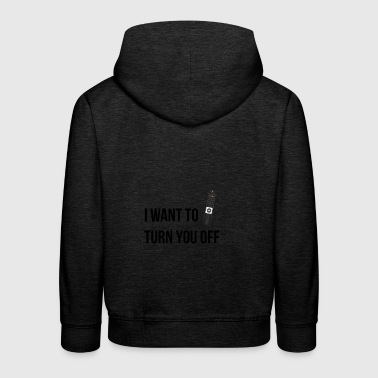 I want to turn you off - Kinder Premium Hoodie
