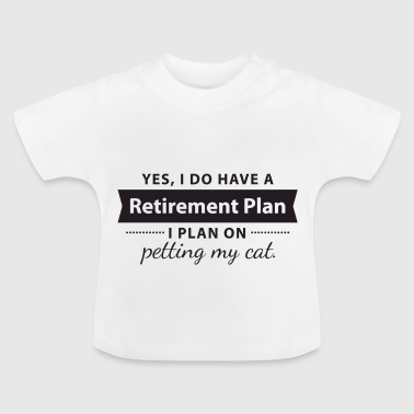 Plan Yes, I do have a Retirement Plan. I petting my CAT - Maglietta per neonato