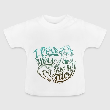 OTTER o love you like no otter - Baby T-Shirt
