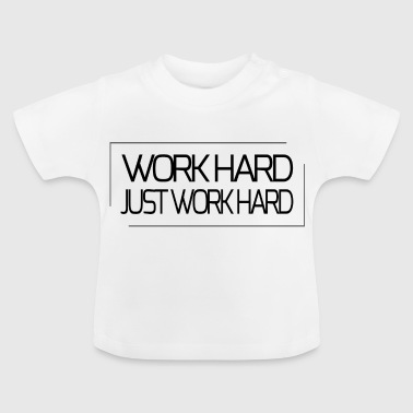 Work hard - just work hard - Baby T-Shirt