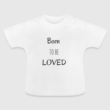Loved Born To Be Loved - Baby-T-shirt