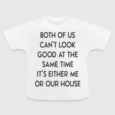 It 's either me or house - house - Baby T-Shirt