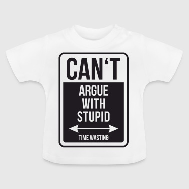 Can't argue with stupid time wasting - cool quote - Baby T-Shirt