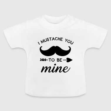 I Mustache You To Be Mine - Baby T-Shirt