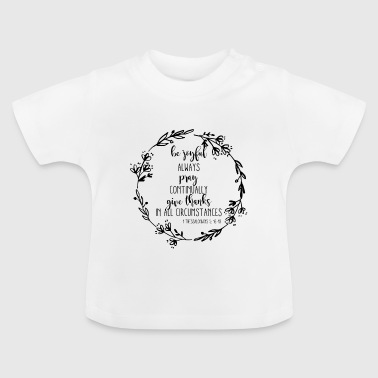 BE JOYFUL - ALWAYS PRAY - CONTINUALY GIVE THANKS! - Baby T-Shirt